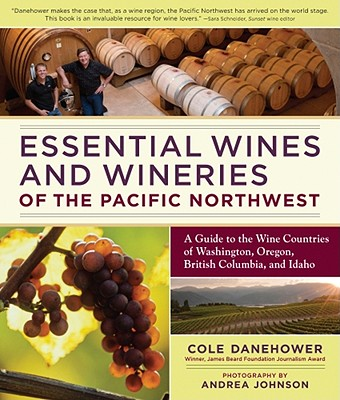 Essential Wines and Wineries of the Pacific Northwest By Danehower, Cole/ Johnson, Andrea (PHT)